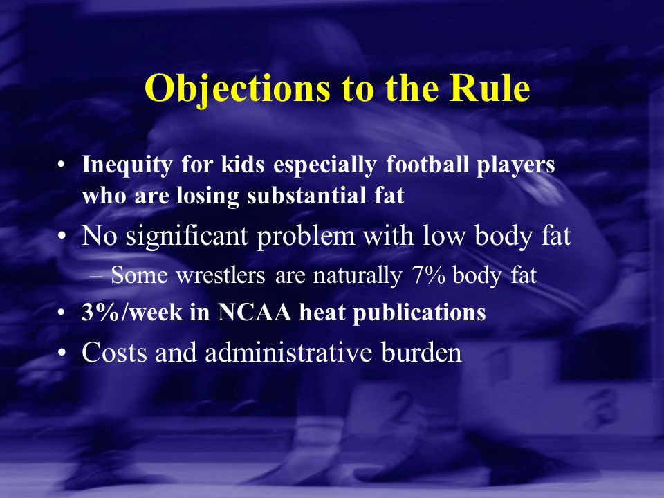 Objections to the Rule Inequity for kids especially football players who are losing substantial fat No significant problem with low body fat –Some wre