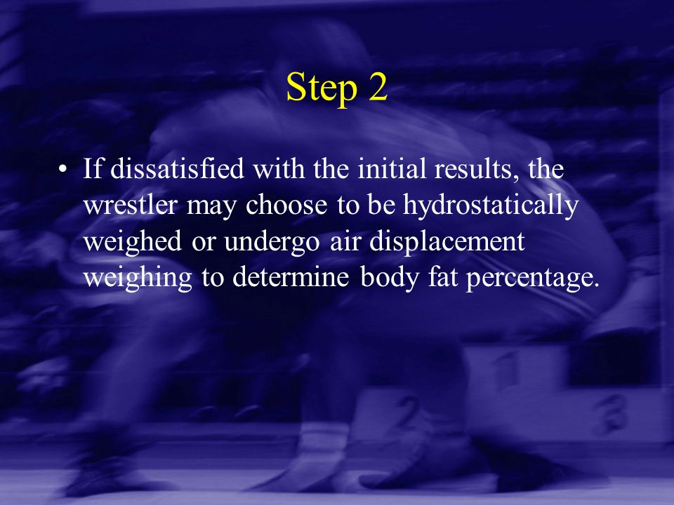 Step 2 If dissatisfied with the initial results, the wrestler may choose to be hydrostatically weighed or undergo air displacement weighing to determi
