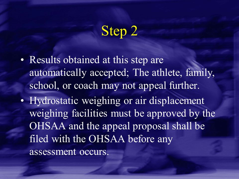 Step 2 Results obtained at this step are automatically accepted; The athlete, family, school, or coach may not appeal further. Hydrostatic weighing or
