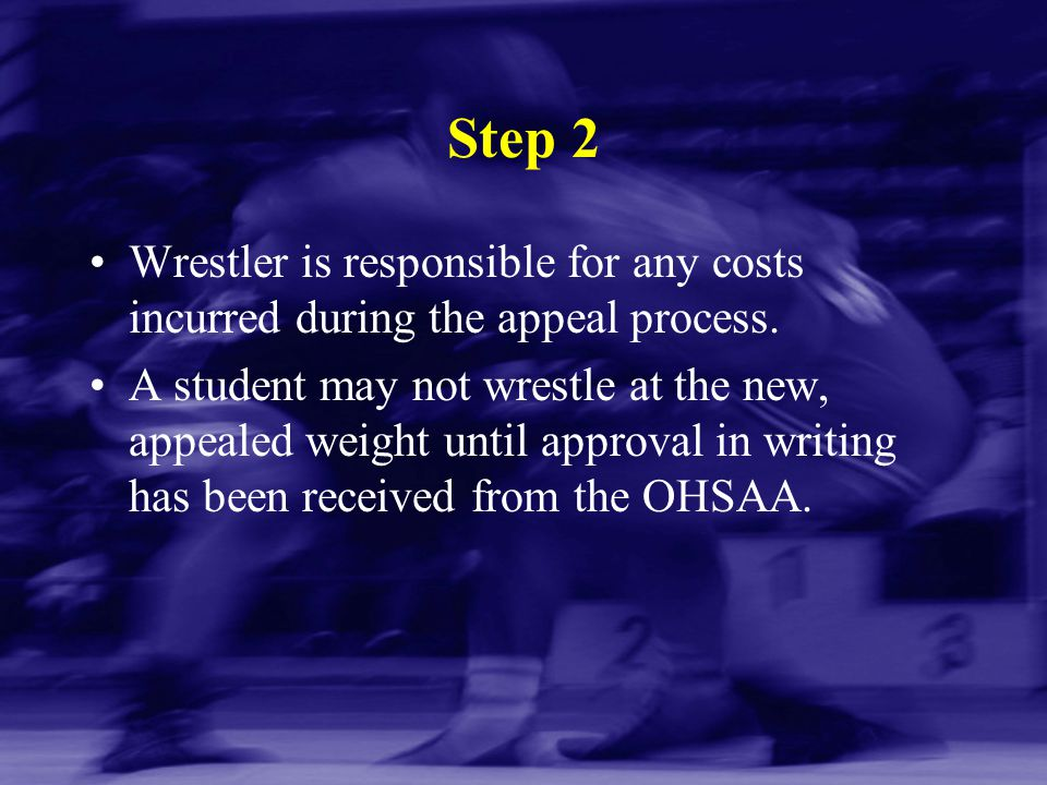 Step 2 Wrestler is responsible for any costs incurred during the appeal process. A student may not wrestle at the new, appealed weight until approval