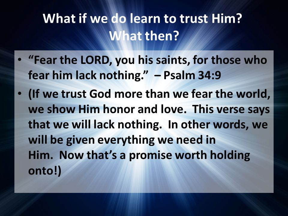 "What if we do learn to trust Him? What then? ""Fear the LORD, you his saints, for those who fear him lack nothing."" – Psalm 34:9 (If we trust God more"