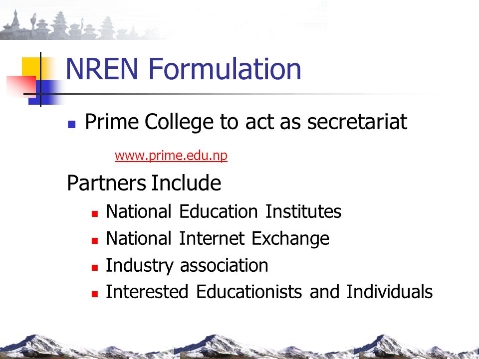 NREN Formulation Prime College to act as secretariat www.prime.edu.np Partners Include National Education Institutes National Internet Exchange Indust
