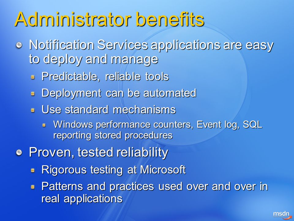 Administrator benefits Notification Services applications are easy to deploy and manage Predictable, reliable tools Deployment can be automated Use standard mechanisms Windows performance counters, Event log, SQL reporting stored procedures Proven, tested reliability Rigorous testing at Microsoft Patterns and practices used over and over in real applications