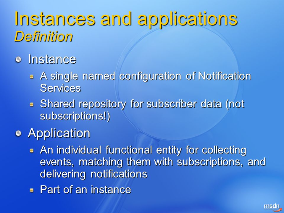 Instances and applications Definition Instance A single named configuration of Notification Services Shared repository for subscriber data (not subscriptions!) Application An individual functional entity for collecting events, matching them with subscriptions, and delivering notifications Part of an instance