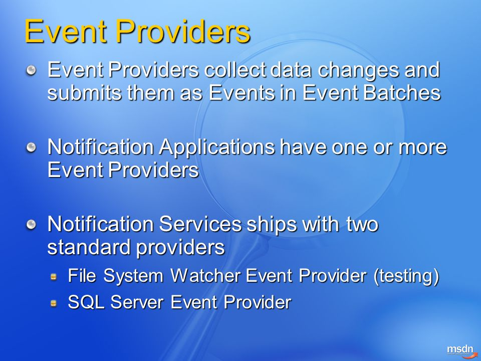 Event Providers Event Providers collect data changes and submits them as Events in Event Batches Notification Applications have one or more Event Providers Notification Services ships with two standard providers File System Watcher Event Provider (testing) SQL Server Event Provider
