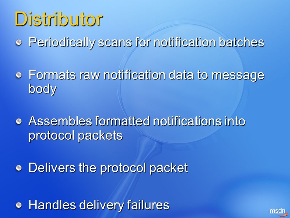 Distributor Periodically scans for notification batches Formats raw notification data to message body Assembles formatted notifications into protocol packets Delivers the protocol packet Handles delivery failures