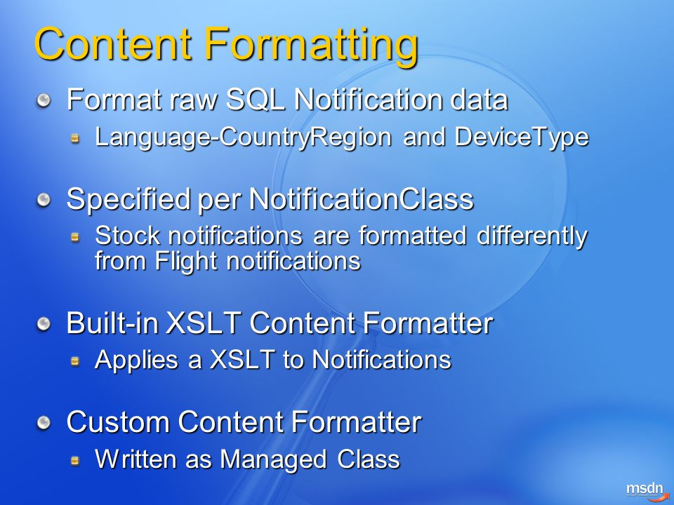 Content Formatting Format raw SQL Notification data Language-CountryRegion and DeviceType Language-CountryRegion and DeviceType Specified per NotificationClass Stock notifications are formatted differently from Flight notifications Built-in XSLT Content Formatter Applies a XSLT to Notifications Custom Content Formatter Written as Managed Class