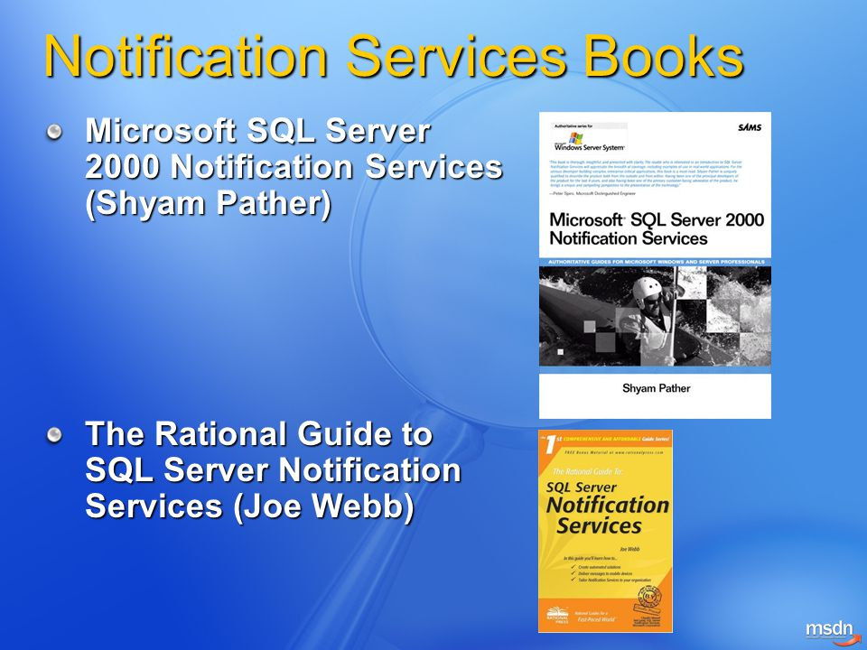 Notification Services Books Microsoft SQL Server 2000 Notification Services (Shyam Pather) The Rational Guide to SQL Server Notification Services (Joe Webb)