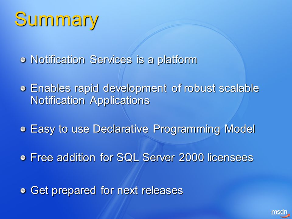 Summary Notification Services is a platform Enables rapid development of robust scalable Notification Applications Easy to use Declarative Programming Model Free addition for SQL Server 2000 licensees Get prepared for next releases