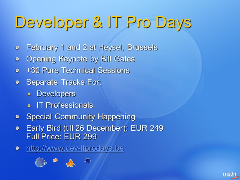 Developer & IT Pro Days February 1 and 2 at Heysel, Brussels Opening Keynote by Bill Gates +30 Pure Technical Sessions Separate Tracks For: Developers IT Professionals Special Community Happening Early Bird (till 26 December): EUR 249 Full Price: EUR 299 http://www.dev-itprodays.be