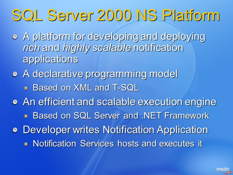 SQL Server 2000 NS Platform A platform for developing and deploying rich and highly scalable notification applications A declarative programming model Based on XML and T-SQL An efficient and scalable execution engine Based on SQL Server and.NET Framework Developer writes Notification Application Notification Services hosts and executes it