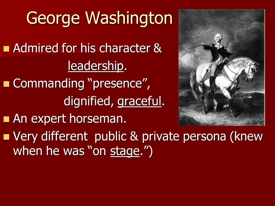 "George Washington Admired for his character & Admired for his character & leadership. leadership. Commanding ""presence"", Commanding ""presence"", dignif"