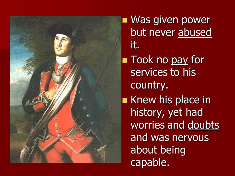 Was given power but never abused it. Was given power but never abused it. Took no pay for services to his country. Took no pay for services to his cou