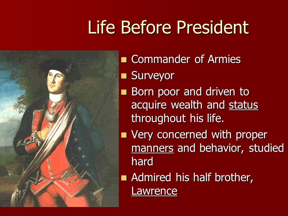 Life Before President Commander of Armies Commander of Armies Surveyor Surveyor Born poor and driven to acquire wealth and status throughout his life.