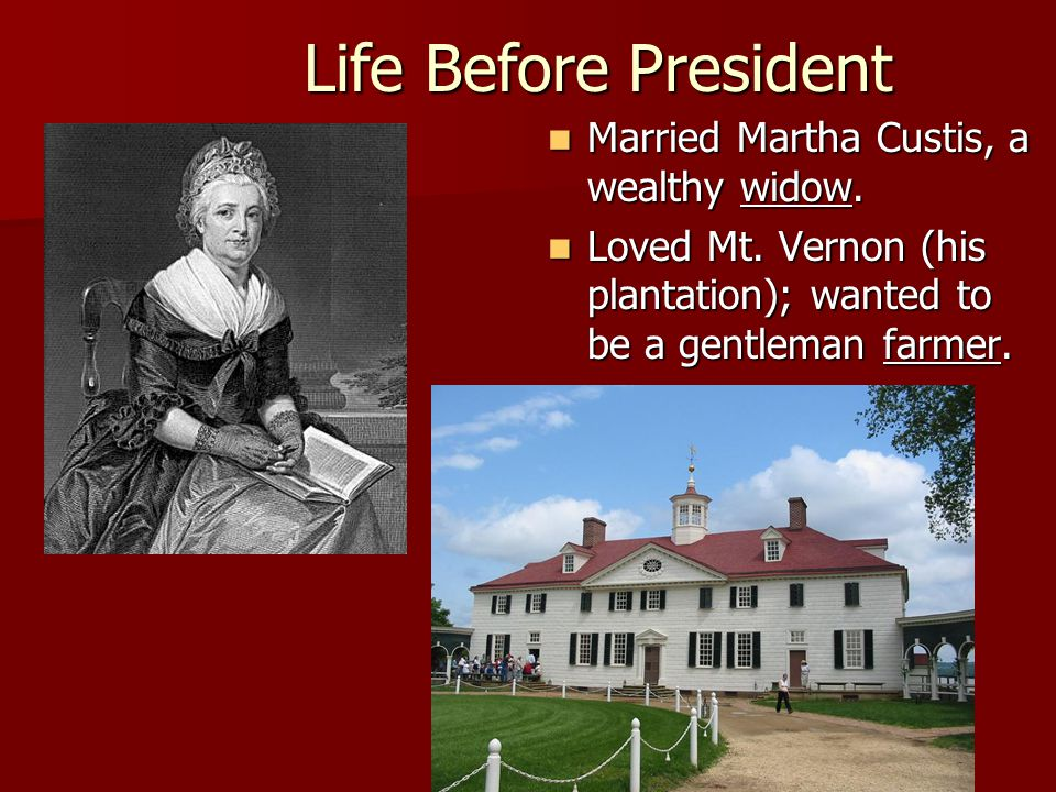 Married Martha Custis, a wealthy widow. Married Martha Custis, a wealthy widow. Loved Mt. Vernon (his plantation); wanted to be a gentleman farmer. Lo