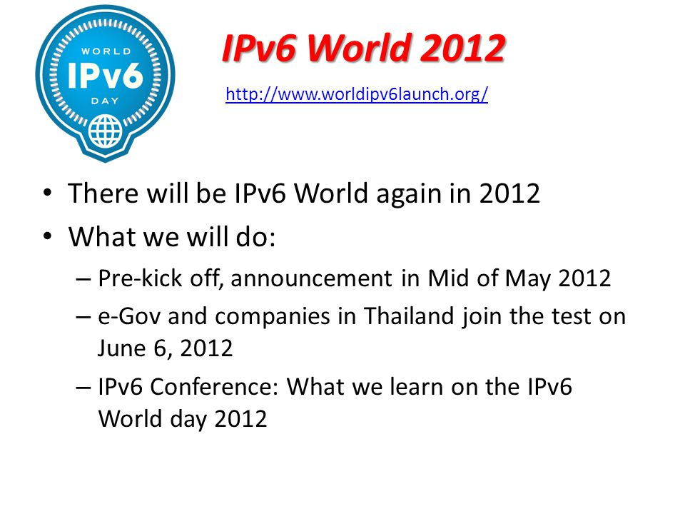 IPv6 World 2012 There will be IPv6 World again in 2012 What we will do: – Pre-kick off, announcement in Mid of May 2012 – e-Gov and companies in Thailand join the test on June 6, 2012 – IPv6 Conference: What we learn on the IPv6 World day 2012 http://www.worldipv6launch.org/