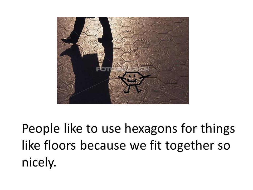 People like to use hexagons for things like floors because we fit together so nicely.