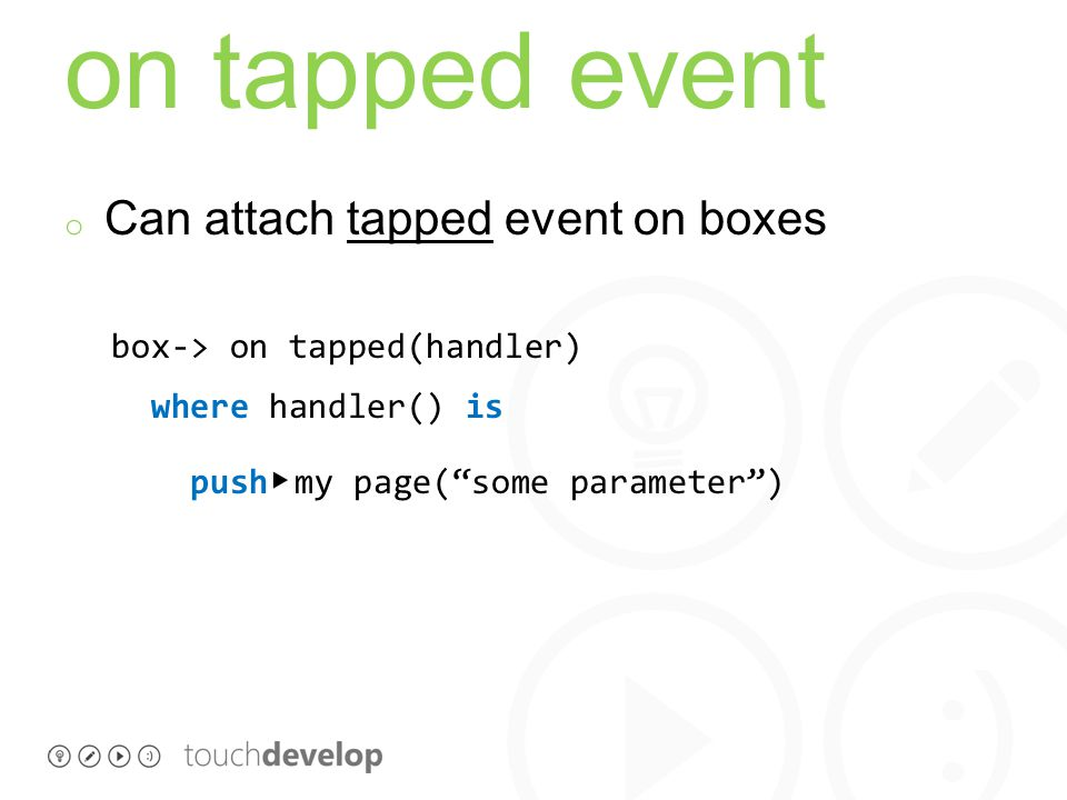 on tapped event o Can attach tapped event on boxes box-> on tapped(handler) where handler() is push ▸ my page( some parameter )