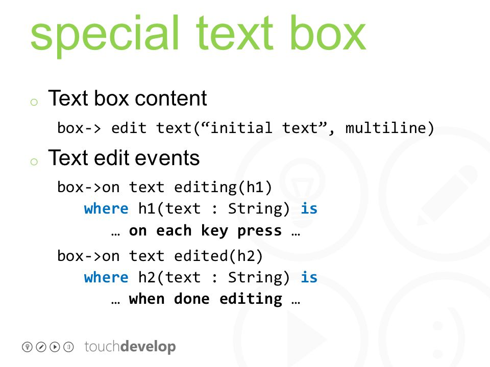 special text box o Text box content box-> edit text( initial text , multiline) o Text edit events box->on text editing(h1) where h1(text : String) is … on each key press … box->on text edited(h2) where h2(text : String) is … when done editing …