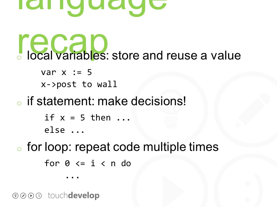 language recap o local variables: store and reuse a value var x := 5 x->post to wall o if statement: make decisions.