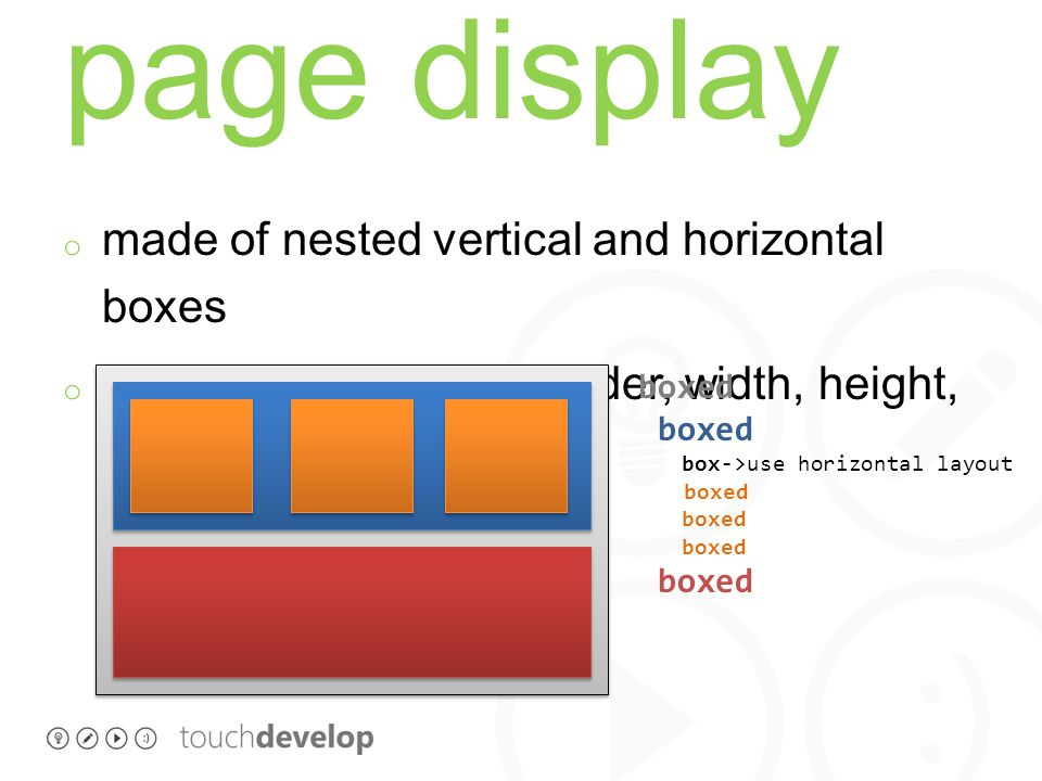 page display o made of nested vertical and horizontal boxes o box attributes: color, border, width, height, … boxed box->use horizontal layout boxed