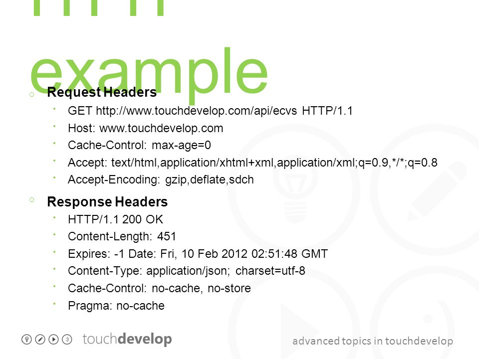 advanced topics in touchdevelop HTTP example o Request Headers GET http://www.touchdevelop.com/api/ecvs HTTP/1.1 Host: www.touchdevelop.com Cache-Cont