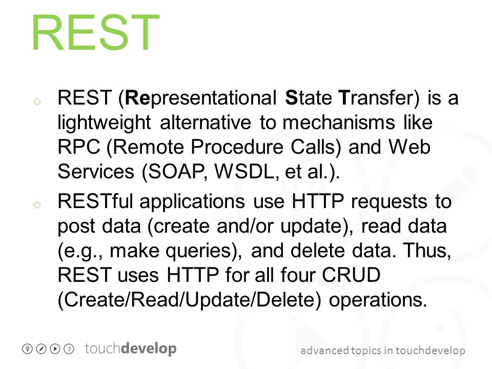 advanced topics in touchdevelop REST o REST (Representational State Transfer) is a lightweight alternative to mechanisms like RPC (Remote Procedure Ca