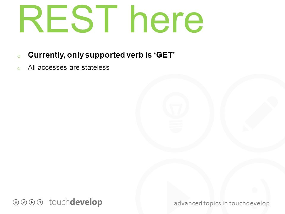 advanced topics in touchdevelop REST here o Currently, only supported verb is 'GET' o All accesses are stateless