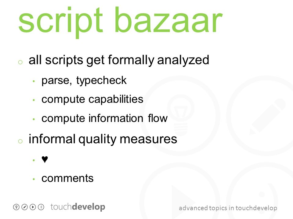 advanced topics in touchdevelop script bazaar o all scripts get formally analyzed parse, typecheck compute capabilities compute information flow o informal quality measures ♥ comments