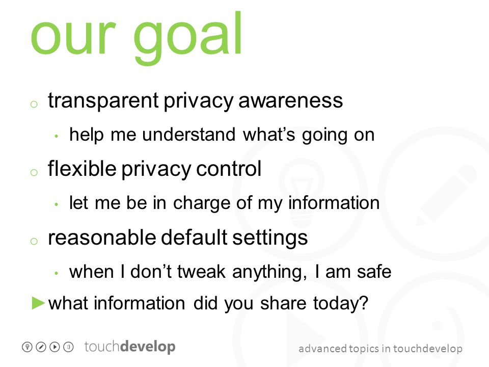 advanced topics in touchdevelop our goal o transparent privacy awareness help me understand what's going on o flexible privacy control let me be in charge of my information o reasonable default settings when I don't tweak anything, I am safe ►what information did you share today