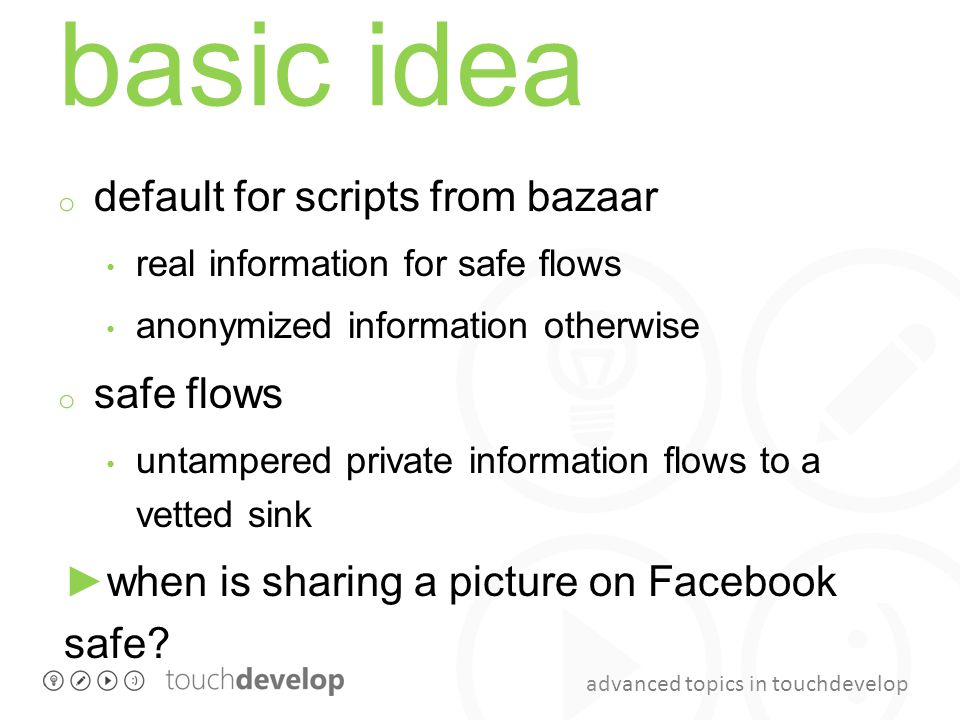 advanced topics in touchdevelop basic idea o default for scripts from bazaar real information for safe flows anonymized information otherwise o safe flows untampered private information flows to a vetted sink ►when is sharing a picture on Facebook safe