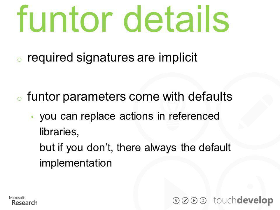 funtor details o required signatures are implicit o funtor parameters come with defaults you can replace actions in referenced libraries, but if you don't, there always the default implementation