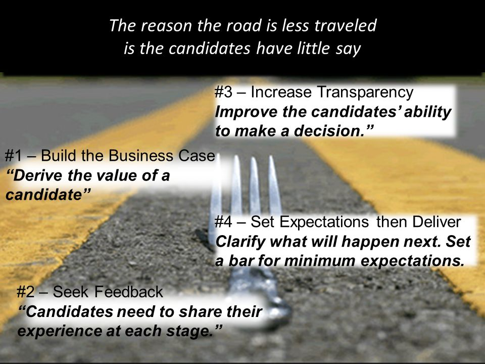 The reason the road is less traveled is the candidates have little say #1 – Build the Business Case Derive the value of a candidate #3 – Increase Transparency Improve the candidates' ability to make a decision. #2 – Seek Feedback Candidates need to share their experience at each stage. #4 – Set Expectations then Deliver Clarify what will happen next.