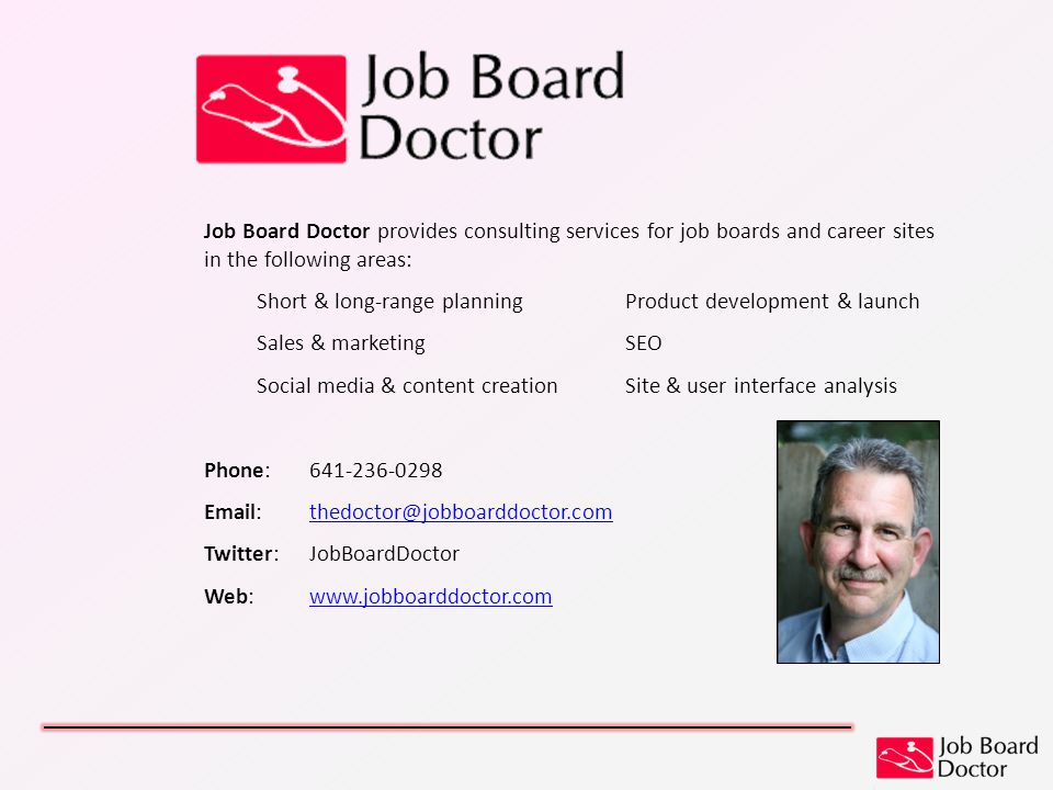 Job Board Doctor provides consulting services for job boards and career sites in the following areas: Short & long-range planningProduct development & launch Sales & marketingSEO Social media & content creationSite & user interface analysis Phone: 641-236-0298 Email:thedoctor@jobboarddoctor.comthedoctor@jobboarddoctor.com Twitter:JobBoardDoctor Web:www.jobboarddoctor.comwww.jobboarddoctor.com