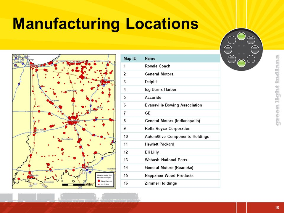 16 Manufacturing Locations Map IDName 1Royale Coach 2General Motors 3Delphi 4Isg Burns Harbor 5Accuride 6Evansville Bowing Association 7GE 8General Motors (Indianapolis) 9Rolls-Royce Corporation 10Autom0tive Components Holdings 11Hewlett-Packard 12Eli Lilly 13Wabash National Parts 14General Motors (Roanoke) 15Nappanee Wood Products 16Zimmer Holdings