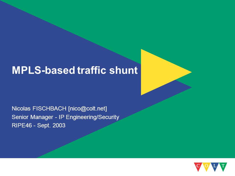 MPLS-based traffic shunt Nicolas FISCHBACH [nico@colt.net] Senior Manager - IP Engineering/Security RIPE46 - Sept. 2003