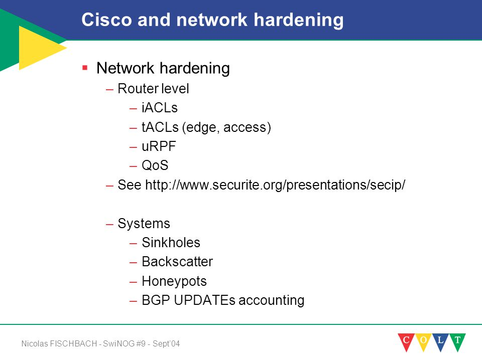 Nicolas FISCHBACH - SwiNOG #9 - Sept'04 Cisco and network hardening  Network hardening –Router level –iACLs –tACLs (edge, access) –uRPF –QoS –See http://www.securite.org/presentations/secip/ –Systems –Sinkholes –Backscatter –Honeypots –BGP UPDATEs accounting