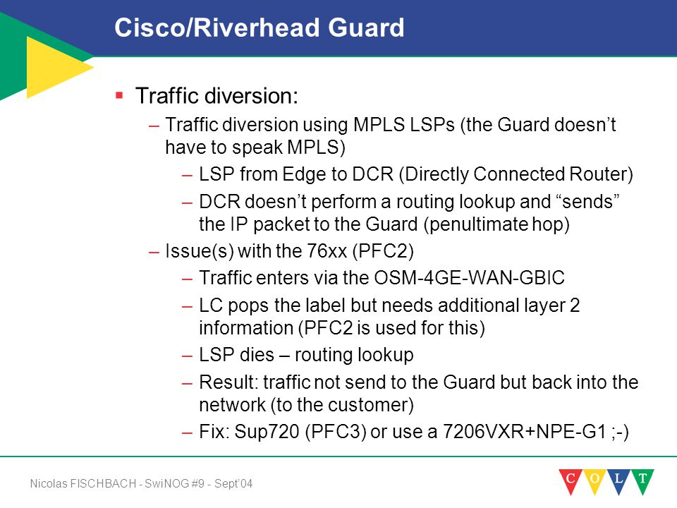 Nicolas FISCHBACH - SwiNOG #9 - Sept'04 Cisco/Riverhead Guard  Traffic diversion: –Traffic diversion using MPLS LSPs (the Guard doesn't have to speak MPLS) –LSP from Edge to DCR (Directly Connected Router) –DCR doesn't perform a routing lookup and sends the IP packet to the Guard (penultimate hop) –Issue(s) with the 76xx (PFC2) –Traffic enters via the OSM-4GE-WAN-GBIC –LC pops the label but needs additional layer 2 information (PFC2 is used for this) –LSP dies – routing lookup –Result: traffic not send to the Guard but back into the network (to the customer) –Fix: Sup720 (PFC3) or use a 7206VXR+NPE-G1 ;-)