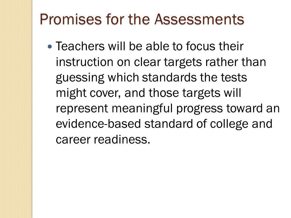 Promises for the Assessments Teachers will be able to focus their instruction on clear targets rather than guessing which standards the tests might cover, and those targets will represent meaningful progress toward an evidence-based standard of college and career readiness.
