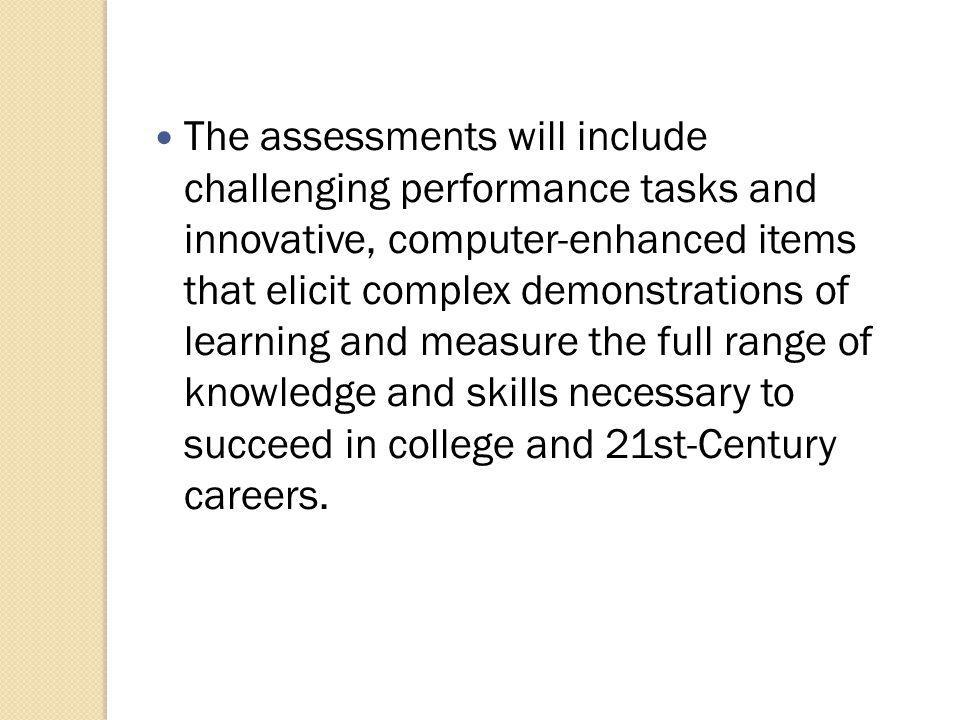 The assessments will include challenging performance tasks and innovative, computer-enhanced items that elicit complex demonstrations of learning and