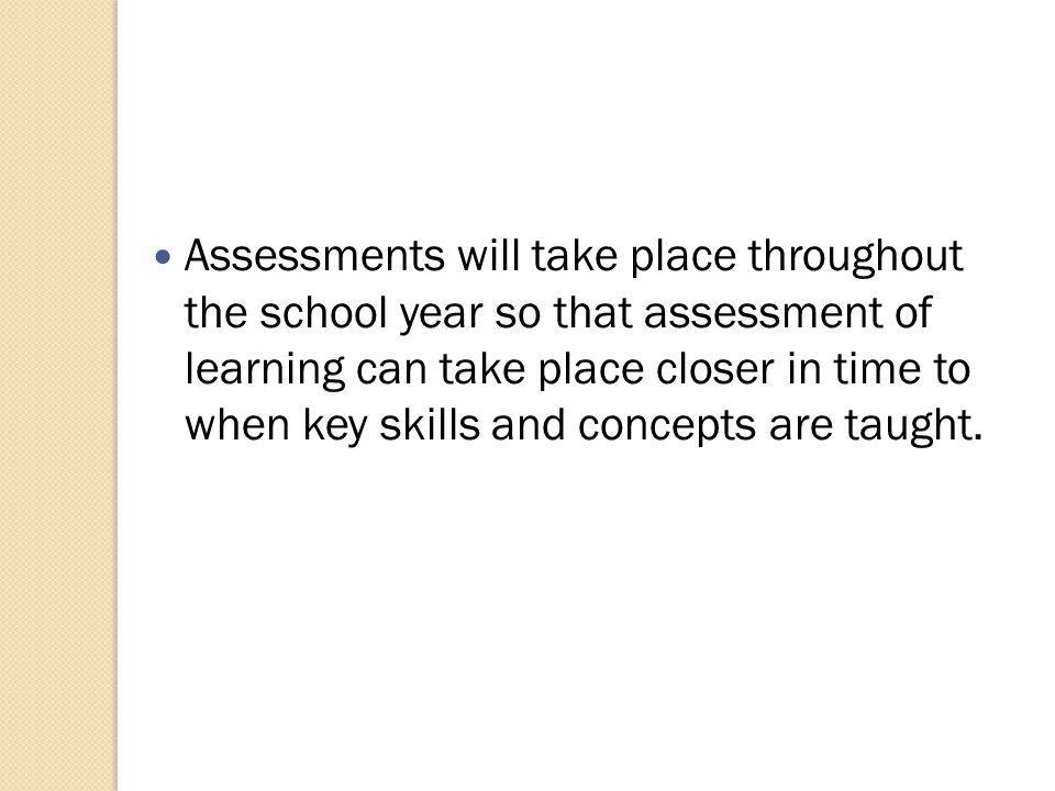 Assessments will take place throughout the school year so that assessment of learning can take place closer in time to when key skills and concepts are taught.