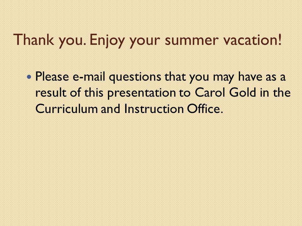 Thank you. Enjoy your summer vacation! Please e-mail questions that you may have as a result of this presentation to Carol Gold in the Curriculum and