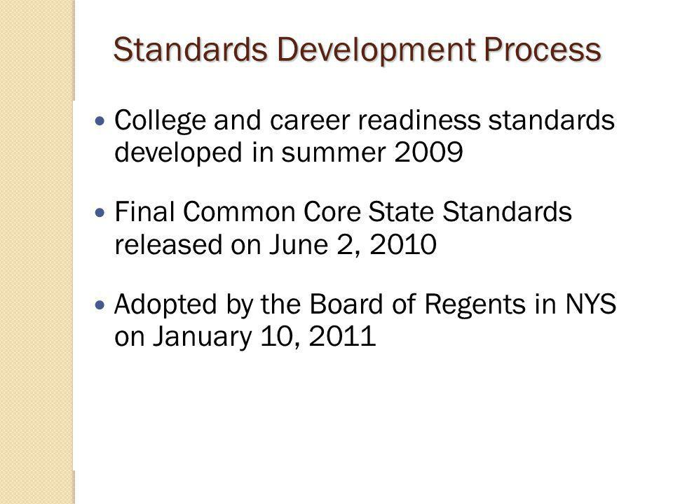 Standards Development Process College and career readiness standards developed in summer 2009 Final Common Core State Standards released on June 2, 2010 Adopted by the Board of Regents in NYS on January 10, 2011