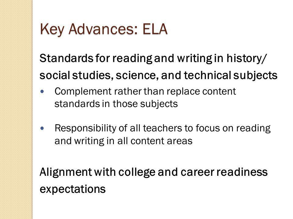 Key Advances: ELA Standards for reading and writing in history/ social studies, science, and technical subjects Complement rather than replace content standards in those subjects Responsibility of all teachers to focus on reading and writing in all content areas Alignment with college and career readiness expectations