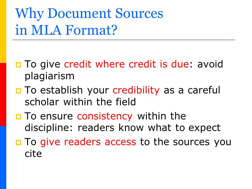 Why Document Sources in MLA Format?  To give credit where credit is due: avoid plagiarism  To establish your credibility as a careful scholar within