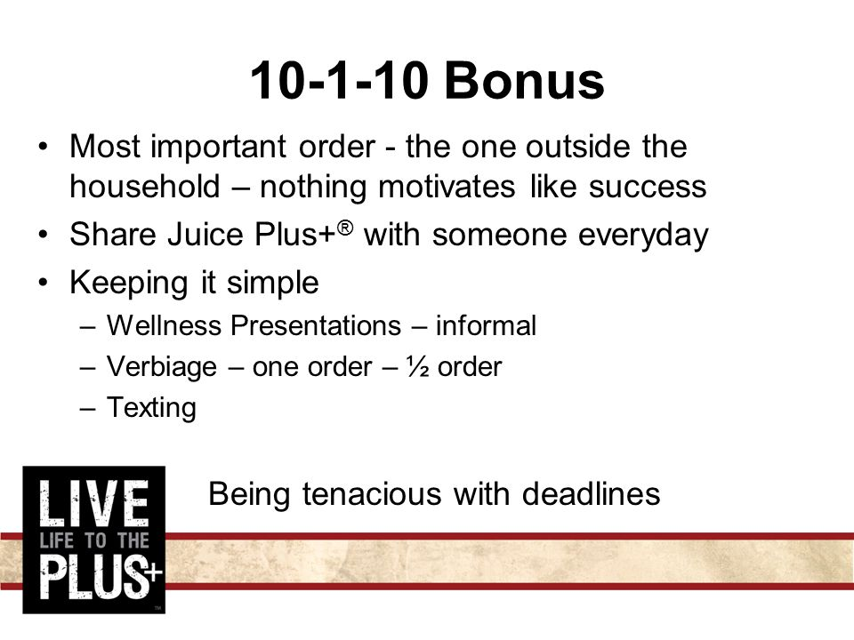 10-1-10 Bonus Most important order - the one outside the household – nothing motivates like success Share Juice Plus+ ® with someone everyday Keeping it simple –Wellness Presentations – informal –Verbiage – one order – ½ order –Texting Being tenacious with deadlines