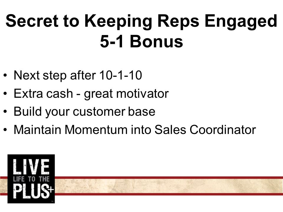 Secret to Keeping Reps Engaged 5-1 Bonus Next step after 10-1-10 Extra cash - great motivator Build your customer base Maintain Momentum into Sales Coordinator