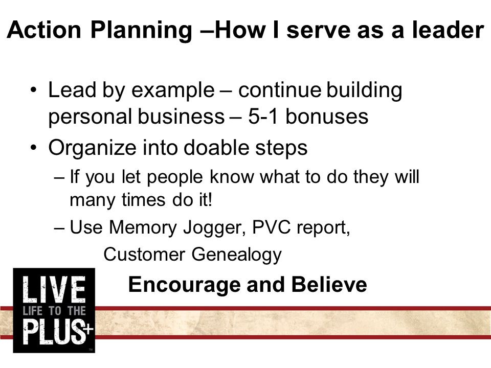 Action Planning –How I serve as a leader Lead by example – continue building personal business – 5-1 bonuses Organize into doable steps –If you let people know what to do they will many times do it.