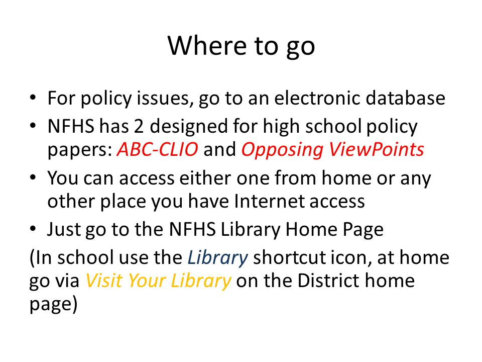 Where to go For policy issues, go to an electronic database NFHS has 2 designed for high school policy papers: ABC-CLIO and Opposing ViewPoints You can access either one from home or any other place you have Internet access Just go to the NFHS Library Home Page (In school use the Library shortcut icon, at home go via Visit Your Library on the District home page)