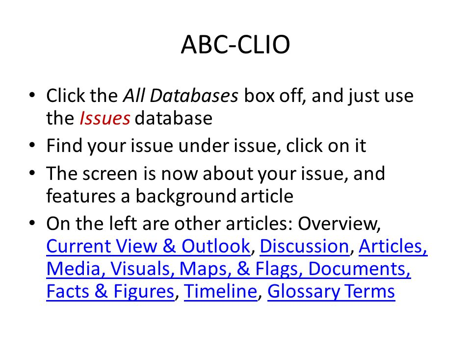 ABC-CLIO Click the All Databases box off, and just use the Issues database Find your issue under issue, click on it The screen is now about your issue, and features a background article On the left are other articles: Overview, Current View & Outlook, Discussion, Articles, Media, Visuals, Maps, & Flags, Documents, Facts & Figures, Timeline, Glossary Terms Current View & OutlookDiscussionArticles, Media, Visuals, Maps, & Flags, Documents, Facts & FiguresTimelineGlossary Terms